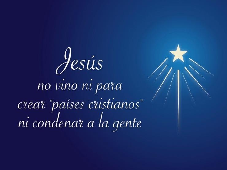 Jesus no vino ni para crear paises cristianos ni condenar a la gente